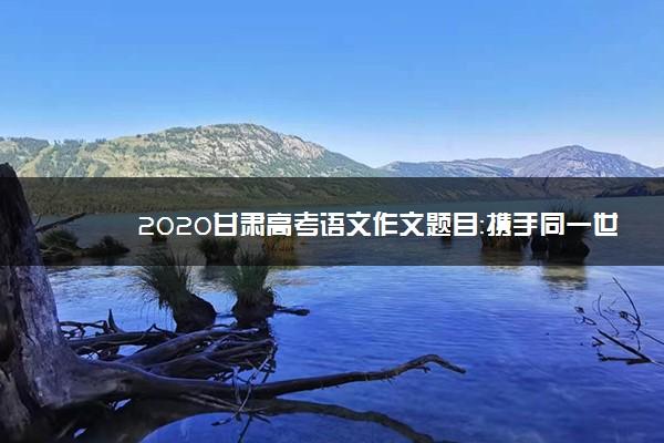 2020甘肃高考语文作文题目:携手同一世界,青年共创未来