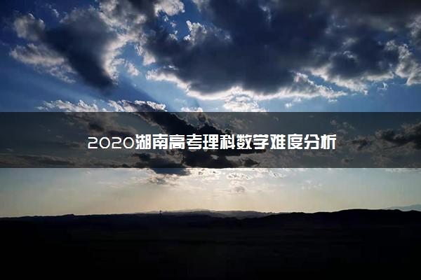 2020湖南高考理科数学难度分析