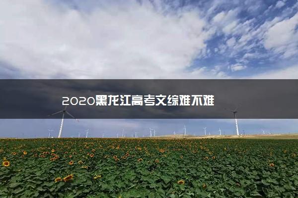 2020黑龙江高考文综难不难