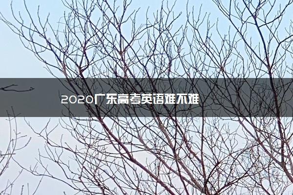 2020广东高考英语难不难
