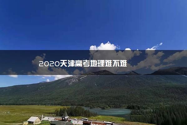 2020天津高考地理难不难