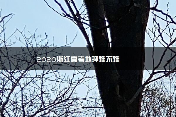 2020浙江高考地理难不难