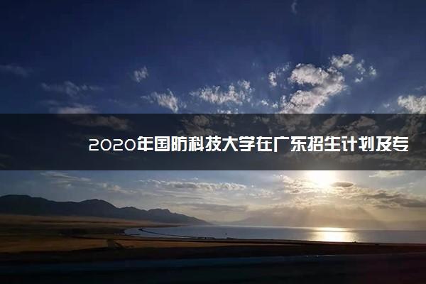 2020年国防科技大学在广东招生计划及专业