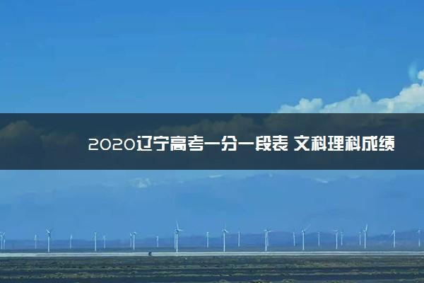 2020辽宁高考一分一段表 文科理科成绩排名【已公布】