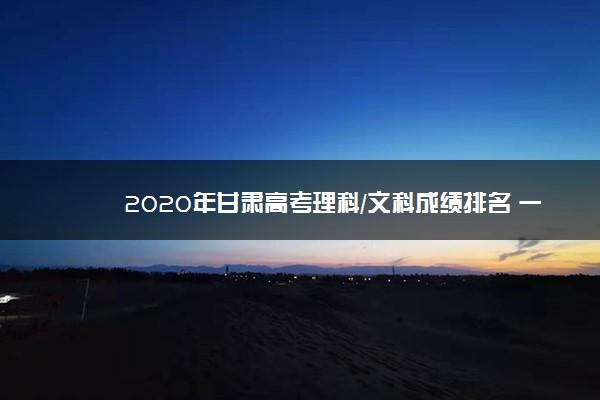 2020年甘肃高考理科/文科成绩排名 一分一档表
