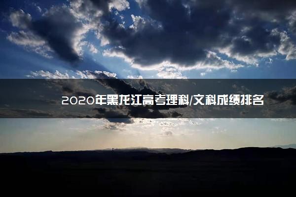 2020年黑龙江高考理科/文科成绩排名 一分一档表