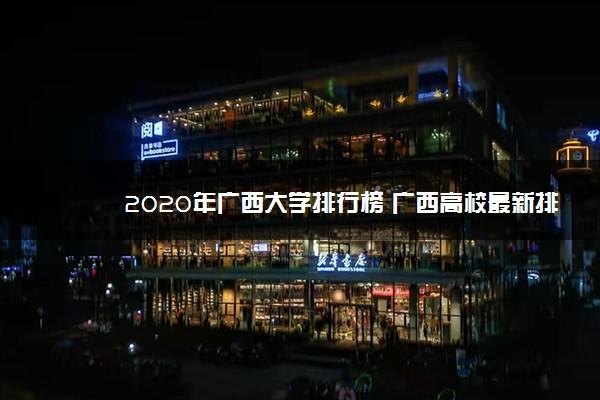 2020年广西大学排行榜 广西高校最新排名