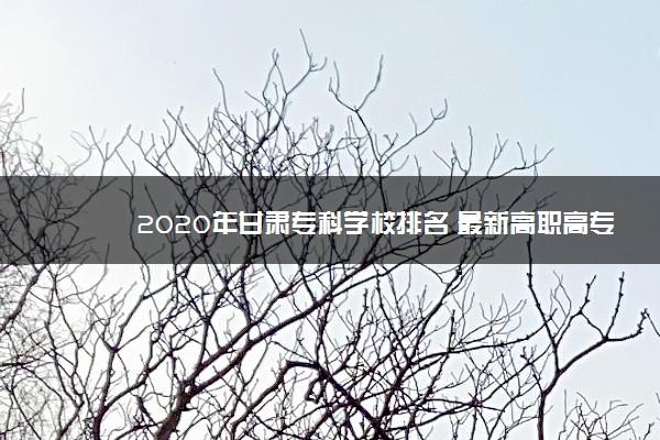 2020年甘肃专科学校排名 最新高职高专院校排行榜