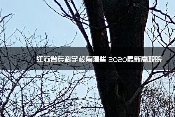 江苏省专科学校有哪些 2020最新高职院校名单