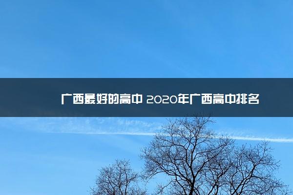 广西最好的高中 2020年广西高中排名