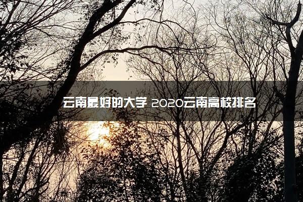 云南最好的大学 2020云南高校排名