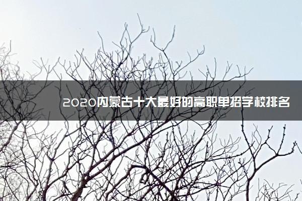 2020内蒙古十大最好的高职单招学校排名