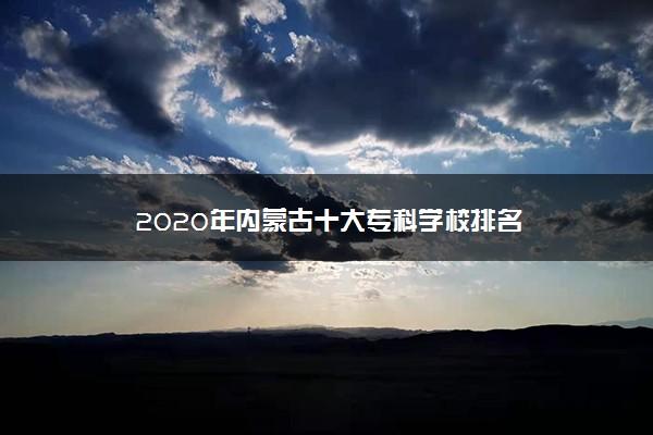 2020年内蒙古十大专科学校排名