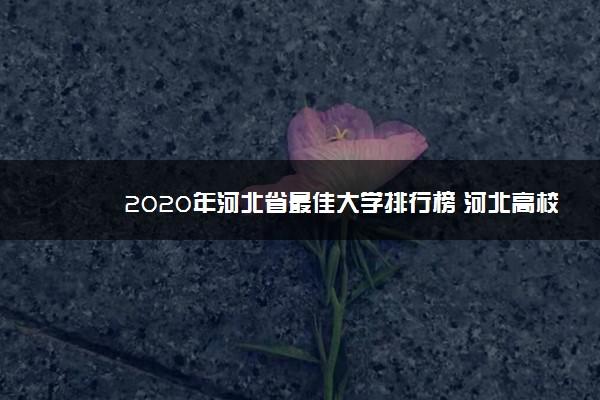 2020年河北省最佳大学排行榜 河北高校最新排名