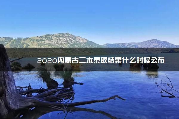 2020内蒙古二本录取结果什么时候公布