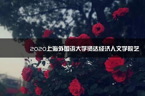 2020上海外国语大学贤达经济人文学院艺术类各省各专业录取分数线