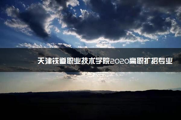 天津铁道职业技术学院2020高职扩招专业计划
