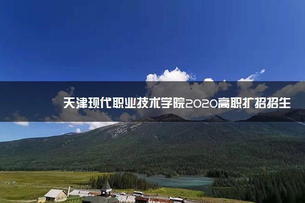 天津现代职业技术学院2020高职扩招招生计划
