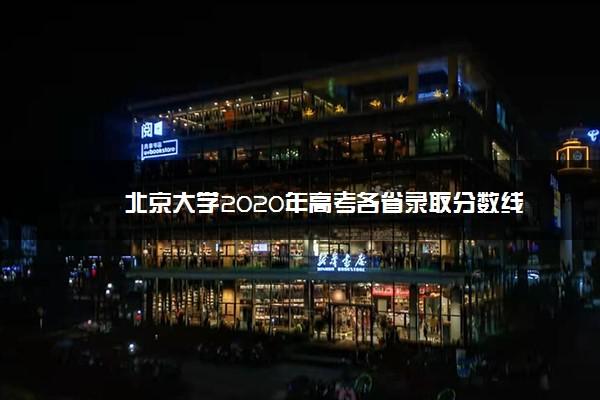 北京大学2020年高考各省录取分数线