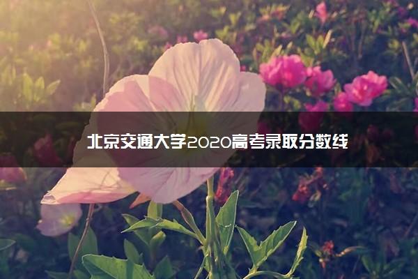 北京交通大学2020高考录取分数线