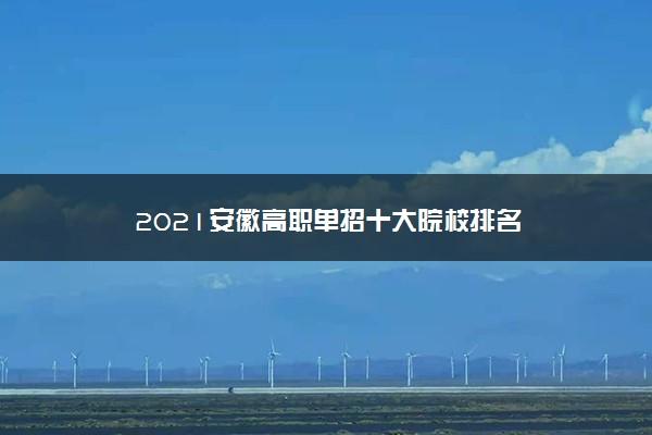 2021安徽高职单招十大院校排名