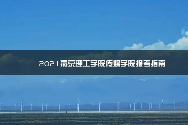 2021燕京理工学院传媒学院报考指南