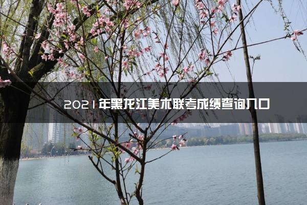 2021年黑龙江美术联考成绩查询入口