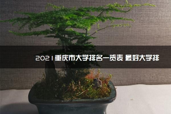 2021重庆市大学排名一览表 最好大学排行榜