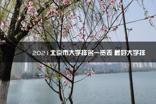2021北京市大学排名一览表 最好大学排行榜