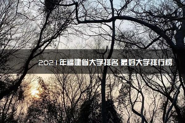 2021年福建省大学排名 最好大学排行榜