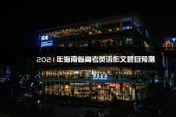 2021年海南省高考英语作文题目预测