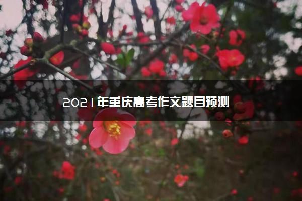 2021年重庆高考作文题目预测