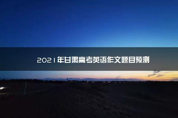 2021年甘肃高考英语作文题目预测