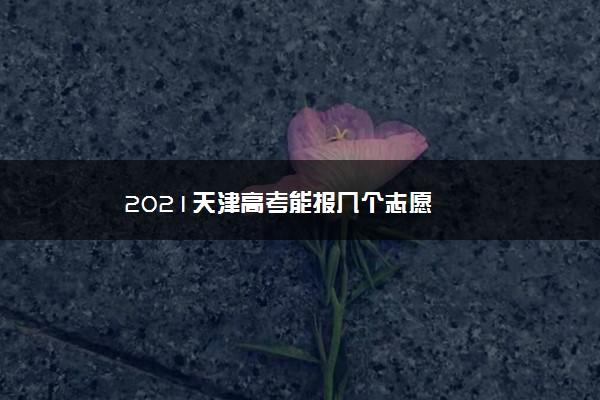 2021天津高考能报几个志愿