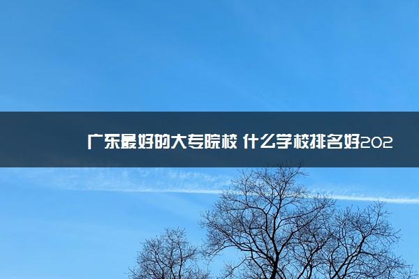 广东最好的大专院校 什么学校排名好2021