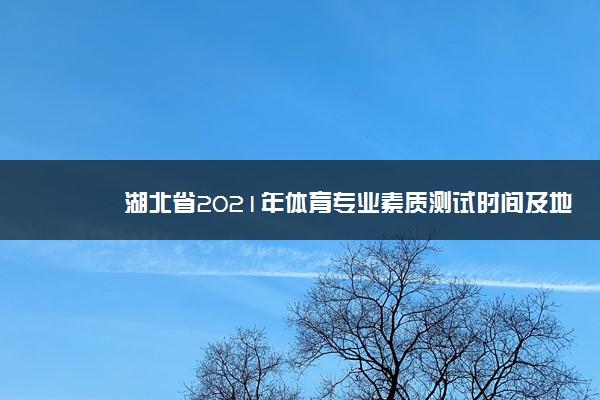 湖北省2021年体育专业素质测试时间及地点 什么时候考试