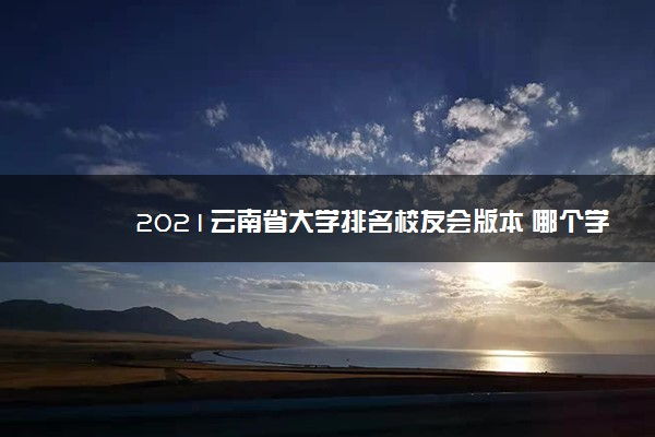 2021云南省大学排名校友会版本 哪个学校好