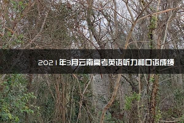 2021年3月云南高考英语听力和口语成绩查询入口