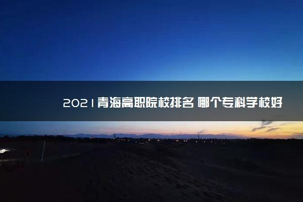 2021青海高职院校排名 哪个专科学校好