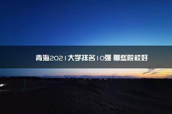 青海2021大学排名10强 哪些院校好