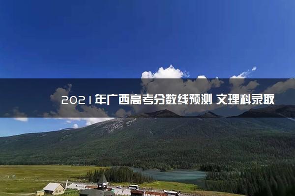 2021年广西高考分数线预测 文理科录取分数线预测