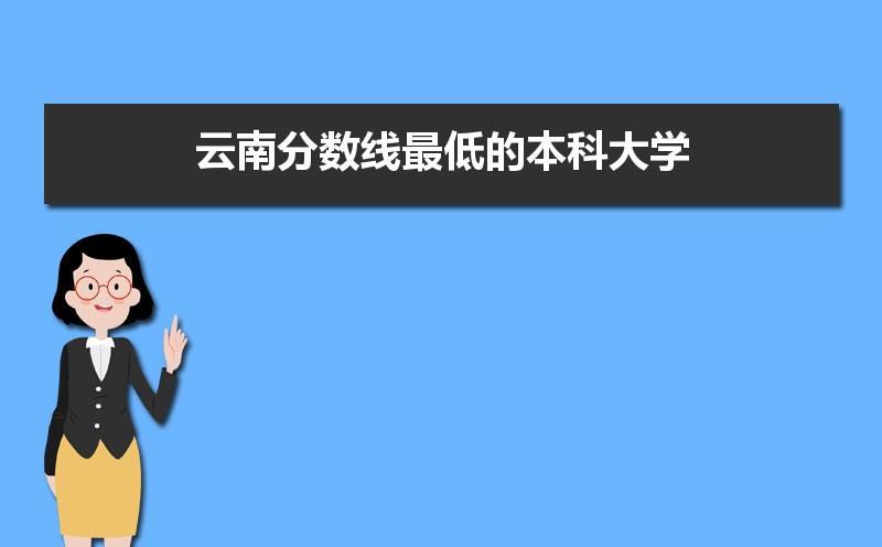2021年云南分数线最低的本科大学名单,附各省录取分数线统计表