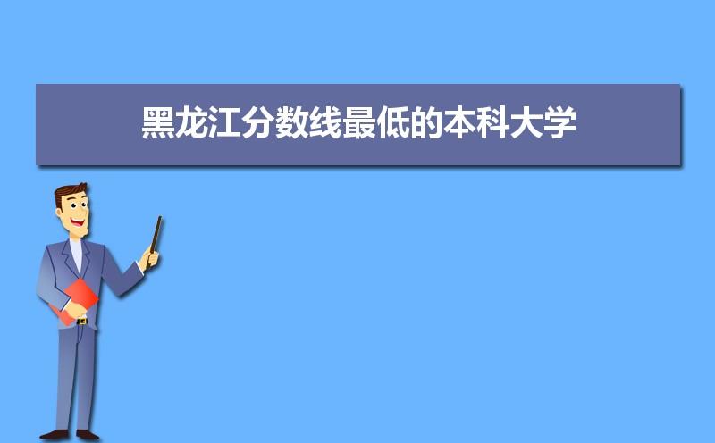 2021年黑龙江分数线最低的本科大学名单,附各省录取分数线统计表