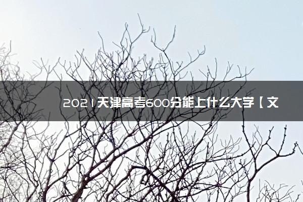 2021天津高考600分能上什么大学【文科 理科】