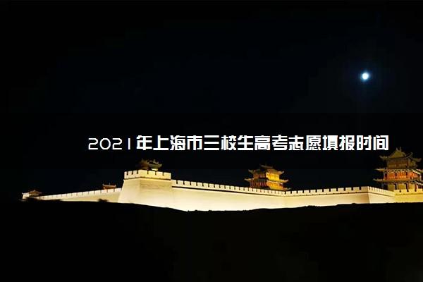 2021年上海市三校生高考志愿填报时间 什么时候填报志愿