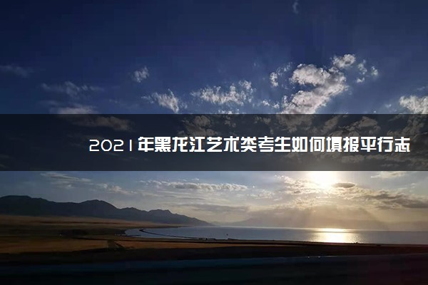 2021年黑龙江艺术类考生如何填报平行志愿 方法及注意事项