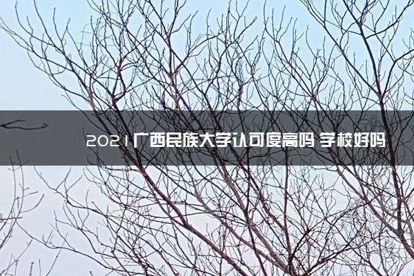2021广西民族大学认可度高吗 学校好吗