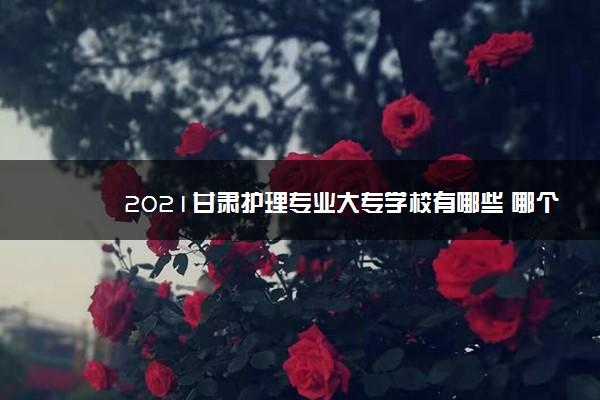 2021甘肃护理专业大专学校有哪些 哪个学校好