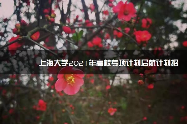 上海大学2021年高校专项计划启航计划招生条件及计划