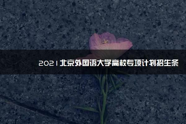 2021北京外国语大学高校专项计划招生条件及计划